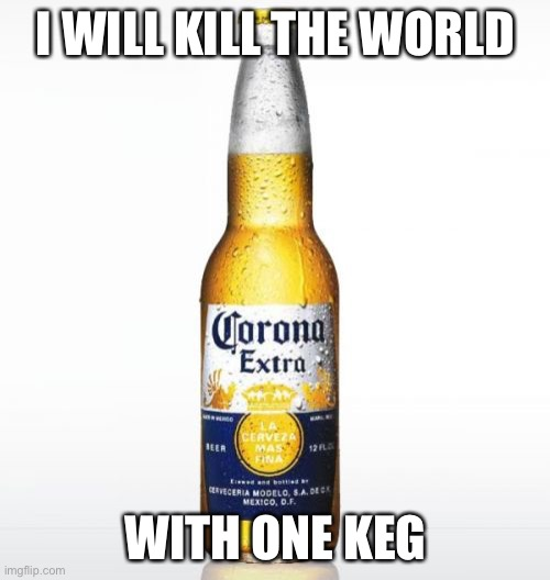 I WILL KILL THE WORLD WITH ONE KEG | image tagged in memes,corona | made w/ Imgflip meme maker