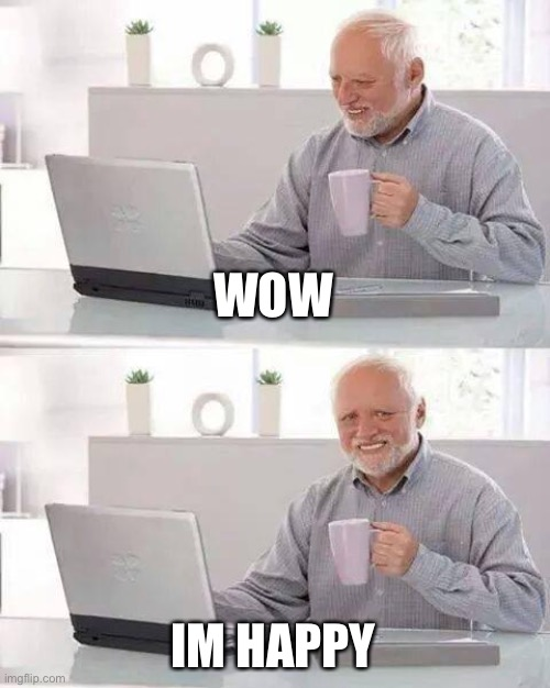 WOW IM HAPPY | image tagged in memes,hide the pain harold | made w/ Imgflip meme maker
