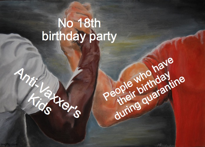 Epic Handshake |  No 18th birthday party; People who have their birthday during quarantine; Anti-Vaxxer's Kids | image tagged in memes,epic handshake | made w/ Imgflip meme maker