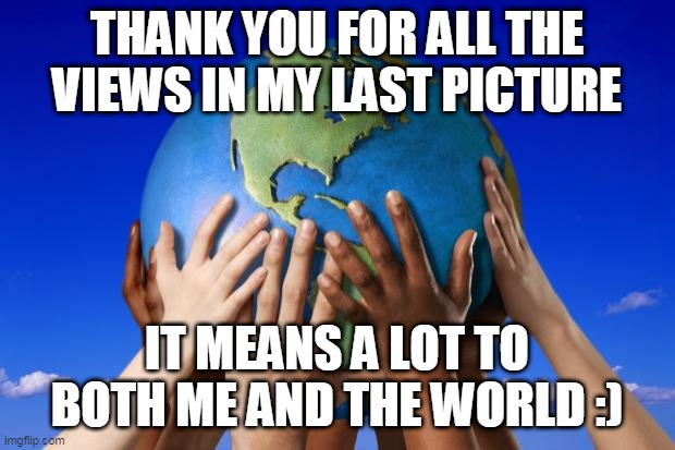 If you shared the last picture, please comment eevee squad to let me know. THANK YOU !!!! |  THANK YOU FOR ALL THE VIEWS IN MY LAST PICTURE; IT MEANS A LOT TO BOTH ME AND THE WORLD :) | image tagged in world peace | made w/ Imgflip meme maker