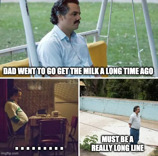 Sad Pablo Escobar Meme |  DAD WENT TO GO GET THE MILK A LONG TIME AGO; . . . . . . . . . MUST BE A REALLY LONG LINE | image tagged in memes,sad pablo escobar | made w/ Imgflip meme maker