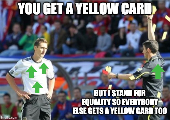 Asshole Ref |  YOU GET A YELLOW CARD; BUT I STAND FOR EQUALITY SO EVERYBODY ELSE GETS A YELLOW CARD TOO | image tagged in memes,asshole ref | made w/ Imgflip meme maker