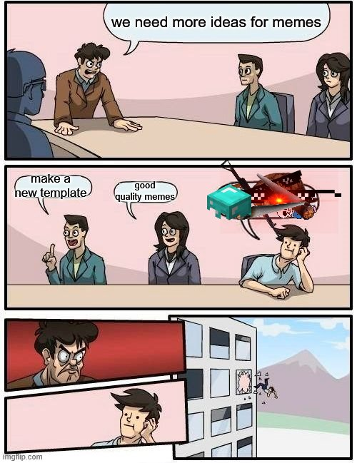 Boardroom Meeting Suggestion |  we need more ideas for memes; make a new template; good quality memes | image tagged in memes,boardroom meeting suggestion | made w/ Imgflip meme maker