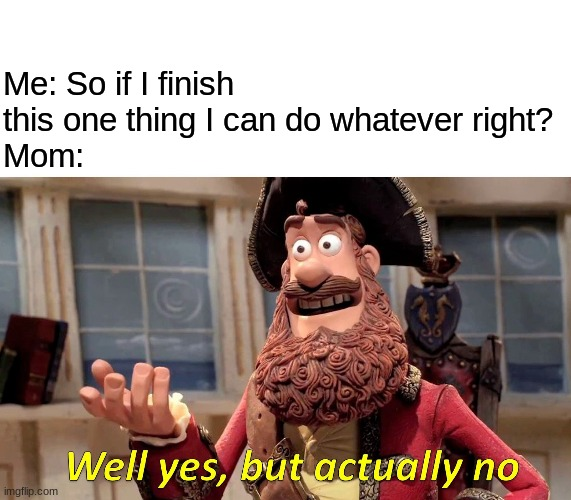 Well Yes, But Actually No |  Me: So if I finish this one thing I can do whatever right? Mom: | image tagged in memes,well yes but actually no | made w/ Imgflip meme maker
