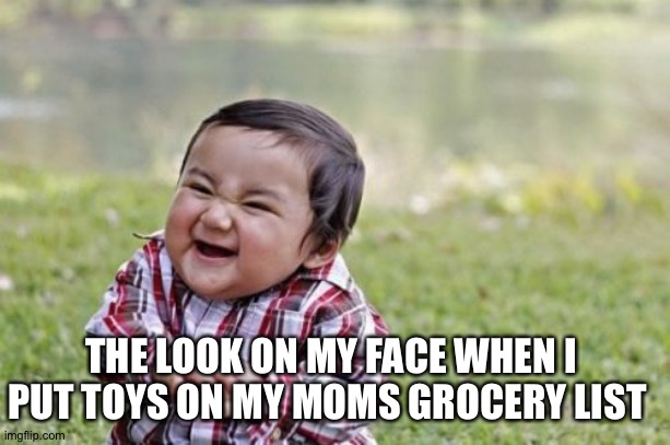 I do this often |  THE LOOK ON MY FACE WHEN I PUT TOYS ON MY MOMS GROCERY LIST | image tagged in memes,evil toddler | made w/ Imgflip meme maker