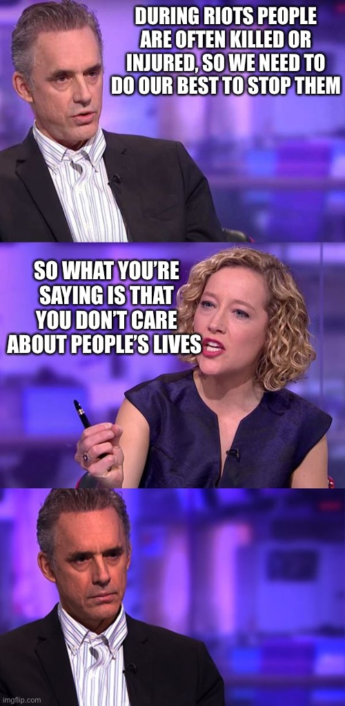 So You're Saying Jordan Peterson |  DURING RIOTS PEOPLE ARE OFTEN KILLED OR INJURED, SO WE NEED TO DO OUR BEST TO STOP THEM; SO WHAT YOU'RE SAYING IS THAT YOU DON'T CARE ABOUT PEOPLE'S LIVES | image tagged in so you're saying jordan peterson | made w/ Imgflip meme maker