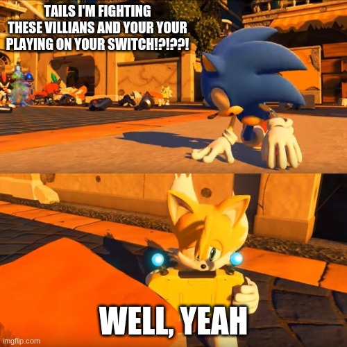 Tails is a true gamer |  TAILS I'M FIGHTING THESE VILLIANS AND YOUR YOUR PLAYING ON YOUR SWITCH!?!??! WELL, YEAH | image tagged in sonic forces tails nintendo switch | made w/ Imgflip meme maker