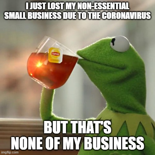 None of my business |  I JUST LOST MY NON-ESSENTIAL SMALL BUSINESS DUE TO THE CORONAVIRUS; BUT THAT'S NONE OF MY BUSINESS | image tagged in memes,but that's none of my business,kermit the frog,lipton,but thats none of my business,kermit sipping tea | made w/ Imgflip meme maker