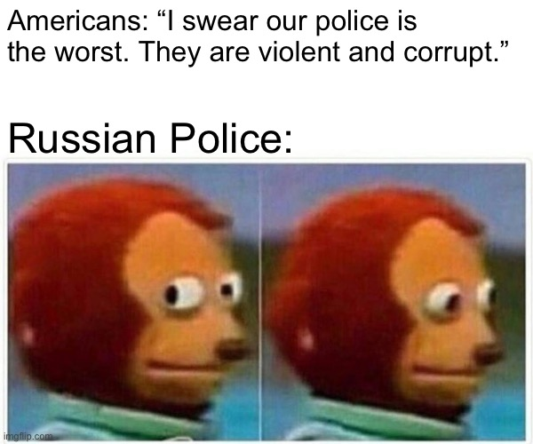 "Police brutality russia |  Americans: ""I swear our police is the worst. They are violent and corrupt.""; Russian Police: 
