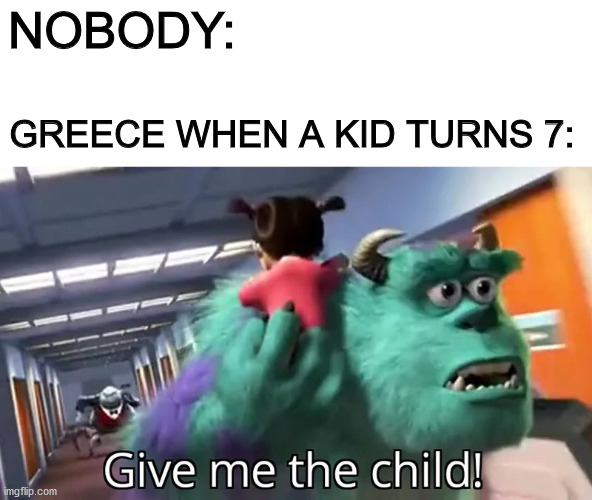 Greek History Meme |  NOBODY:; GREECE WHEN A KID TURNS 7: | image tagged in give me the child,dank memes,history,fresh memes | made w/ Imgflip meme maker