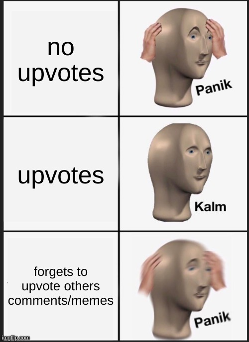 Sorry guys, i just can't remember! |  no upvotes; upvotes; forgets to upvote others comments/memes | image tagged in memes,panik kalm panik | made w/ Imgflip meme maker
