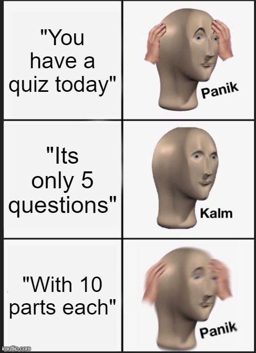 "Quiz Panik |  ""You have a quiz today""; ""Its only 5 questions""; ""With 10 parts each"" 