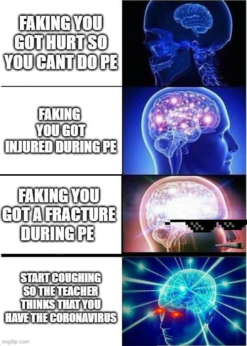 Expanding Brain Meme |  FAKING YOU GOT HURT SO YOU CANT DO PE; FAKING  YOU GOT INJURED DURING PE; FAKING YOU GOT A FRACTURE DURING PE; START COUGHING SO THE TEACHER THINKS THAT YOU HAVE THE CORONAVIRUS | image tagged in memes,expanding brain | made w/ Imgflip meme maker