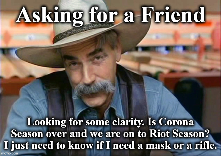 now |  Asking for a Friend; Looking for some clarity. Is Corona Season over and we are on to Riot Season? I just need to know if I need a mask or a rifle. | image tagged in now | made w/ Imgflip meme maker