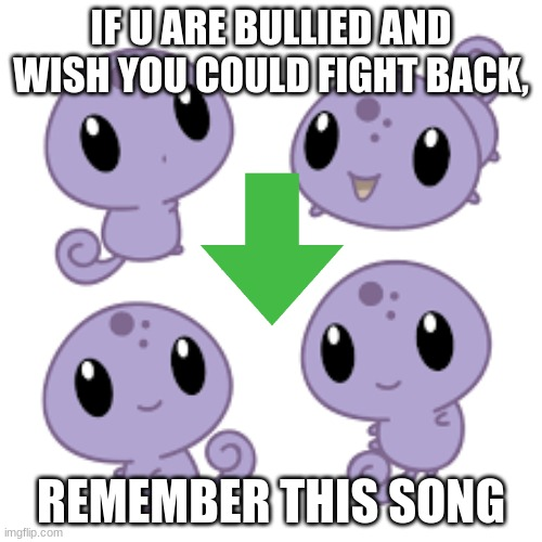 This will help. |  IF U ARE BULLIED AND WISH YOU COULD FIGHT BACK, REMEMBER THIS SONG | image tagged in cute purple lizards | made w/ Imgflip meme maker
