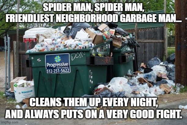 garbage  | SPIDER MAN, SPIDER MAN, FRIENDLIEST NEIGHBORHOOD GARBAGE MAN... CLEANS THEM UP EVERY NIGHT, AND ALWAYS PUTS ON A VERY GOOD FIGHT. | image tagged in garbage | made w/ Imgflip meme maker