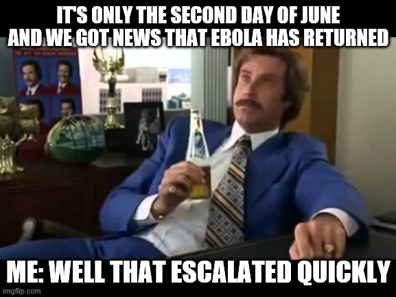 Well That Escalated Quickly |  IT'S ONLY THE SECOND DAY OF JUNE AND WE GOT NEWS THAT EBOLA HAS RETURNED; ME: WELL THAT ESCALATED QUICKLY | image tagged in memes,well that escalated quickly | made w/ Imgflip meme maker