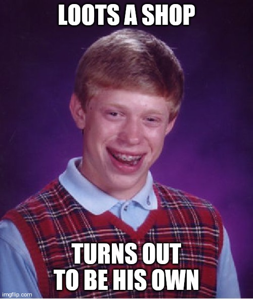 Bad Luck Brian |  LOOTS A SHOP; TURNS OUT TO BE HIS OWN | image tagged in memes,bad luck brian | made w/ Imgflip meme maker