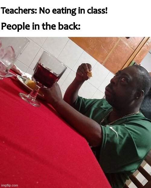 People in the back of the class b like: |  Teachers: No eating in class! People in the back: | image tagged in memes,funny,quarantine,school | made w/ Imgflip meme maker
