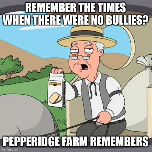 Pepperidge Farm Remembers |  REMEMBER THE TIMES WHEN THERE WERE NO BULLIES? PEPPERIDGE FARM REMEMBERS | image tagged in memes,pepperidge farm remembers | made w/ Imgflip meme maker