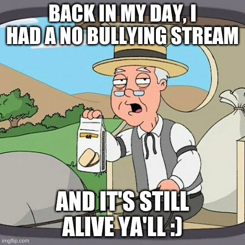 it is :3 |  BACK IN MY DAY, I HAD A NO BULLYING STREAM; AND IT'S STILL ALIVE YA'LL :) | image tagged in memes,pepperidge farm remembers | made w/ Imgflip meme maker