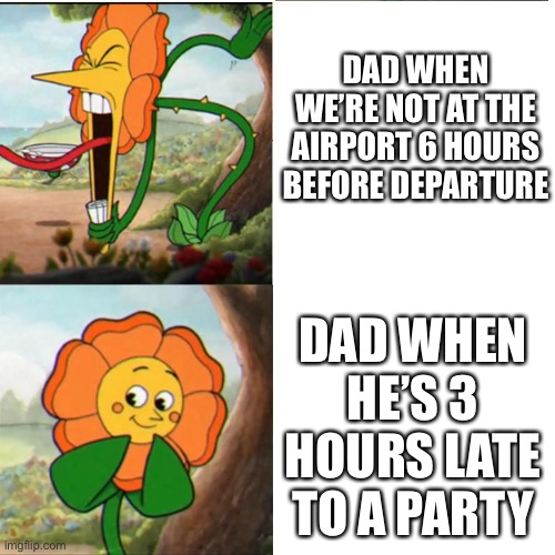 Meme War Wave #2 |  DAD WHEN WE'RE NOT AT THE AIRPORT 6 HOURS BEFORE DEPARTURE; DAD WHEN HE'S 3 HOURS LATE TO A PARTY | image tagged in cuphead flower | made w/ Imgflip meme maker