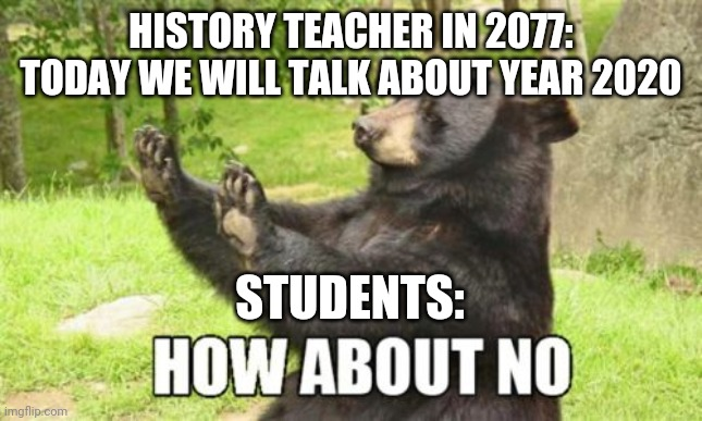 Future history lessons | HISTORY TEACHER IN 2077: TODAY WE WILL TALK ABOUT YEAR 2020 STUDENTS: | image tagged in memes,how about no bear | made w/ Imgflip meme maker