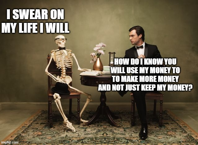 don't trust dead people |  I SWEAR ON MY LIFE I WILL; HOW DO I KNOW YOU WILL USE MY MONEY TO TO MAKE MORE MONEY AND NOT JUST KEEP MY MONEY? | image tagged in funny memes | made w/ Imgflip meme maker