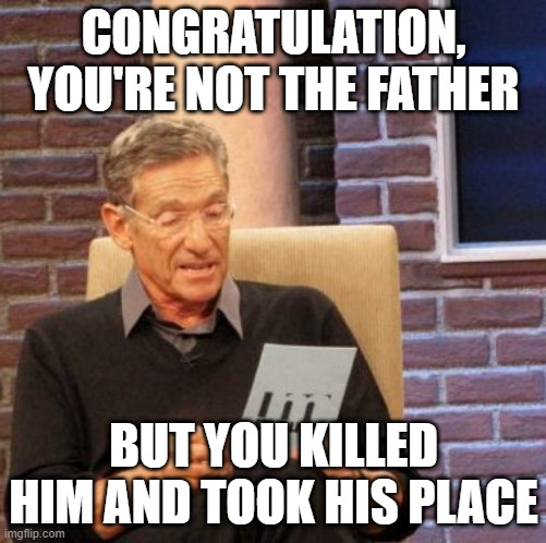 Maury Lie Detector |  CONGRATULATION, YOU'RE NOT THE FATHER; BUT YOU KILLED HIM AND TOOK HIS PLACE | image tagged in memes,maury lie detector | made w/ Imgflip meme maker