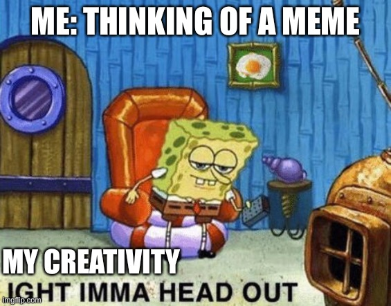 Ight imma head out |  ME: THINKING OF A MEME; MY CREATIVITY | image tagged in ight imma head out | made w/ Imgflip meme maker