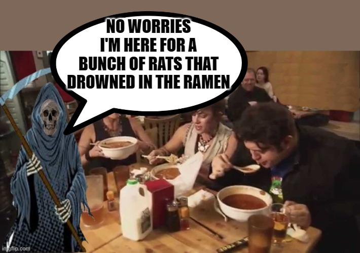 no worries! |  NO WORRIES I'M HERE FOR A BUNCH OF RATS THAT DROWNED IN THE RAMEN | image tagged in grim reaper,ramen,joke | made w/ Imgflip meme maker