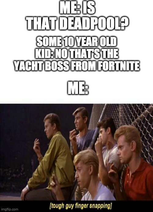 I feel bad for the uncultured 10 year olds |  ME: IS THAT DEADPOOL? SOME 10 YEAR OLD KID: NO THAT'S THE YACHT BOSS FROM FORTNITE; ME: | image tagged in blank white template,tough guy finger snapping,deadpool,fortnite,funny memes | made w/ Imgflip meme maker