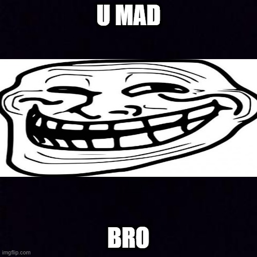 Second troll says you mad bro |  U MAD; BRO | image tagged in black screen | made w/ Imgflip meme maker