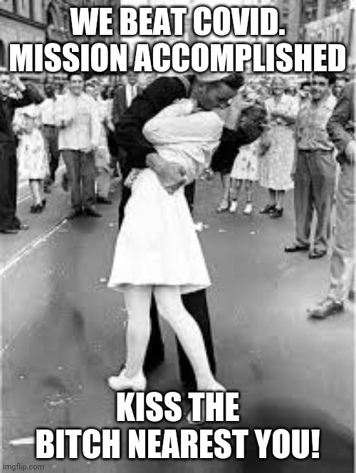 WE BEAT COVID. MISSION ACCOMPLISHED; KISS THE BITCH NEAREST YOU! | image tagged in sailor kiss | made w/ Imgflip meme maker