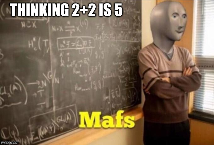 MAFS BRO |  THINKING 2+2 IS 5 | image tagged in mafs | made w/ Imgflip meme maker