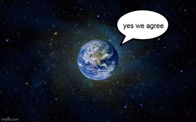 planet earth from space | yes we agree | image tagged in planet earth from space | made w/ Imgflip meme maker
