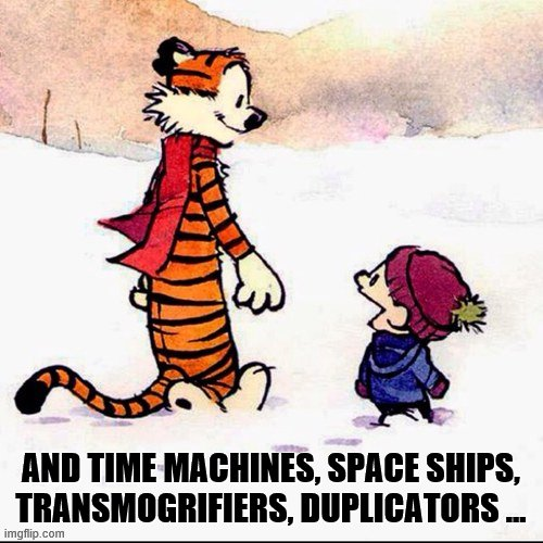 Calvin and hobbs | AND TIME MACHINES, SPACE SHIPS, TRANSMOGRIFIERS, DUPLICATORS ... | image tagged in calvin and hobbs | made w/ Imgflip meme maker