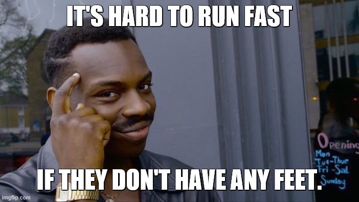 Roll Safe Think About It Meme | IT'S HARD TO RUN FAST IF THEY DON'T HAVE ANY FEET. | image tagged in memes,roll safe think about it | made w/ Imgflip meme maker
