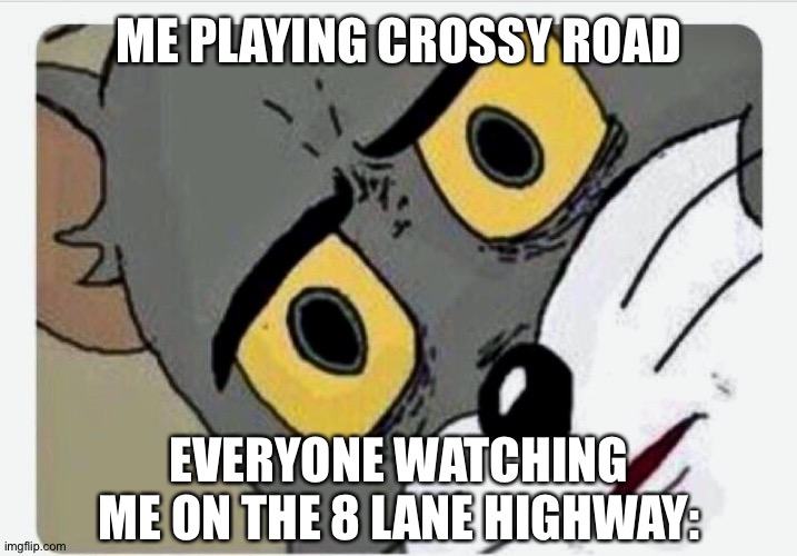 Disturbed Tom |  ME PLAYING CROSSY ROAD; EVERYONE WATCHING ME ON THE 8 LANE HIGHWAY: | image tagged in disturbed tom | made w/ Imgflip meme maker