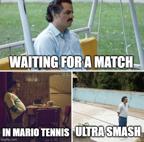 Sad Pablo Escobar Meme |  WAITING FOR A MATCH; IN MARIO TENNIS; ULTRA SMASH | image tagged in memes,sad pablo escobar | made w/ Imgflip meme maker