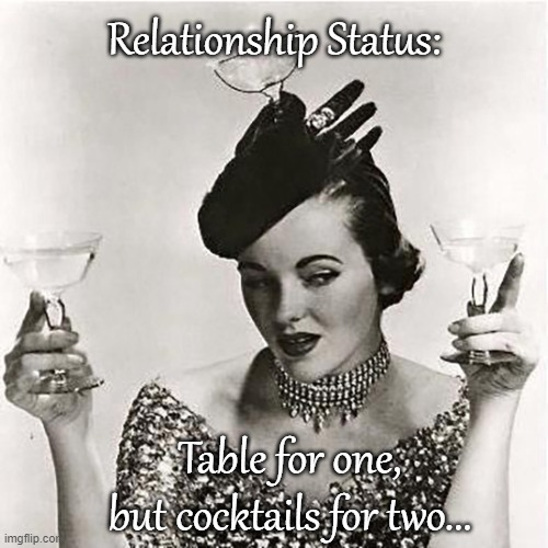Relationship Status... |  Relationship Status:; Table for one, but cocktails for two... | image tagged in table,one,cocktails,two | made w/ Imgflip meme maker