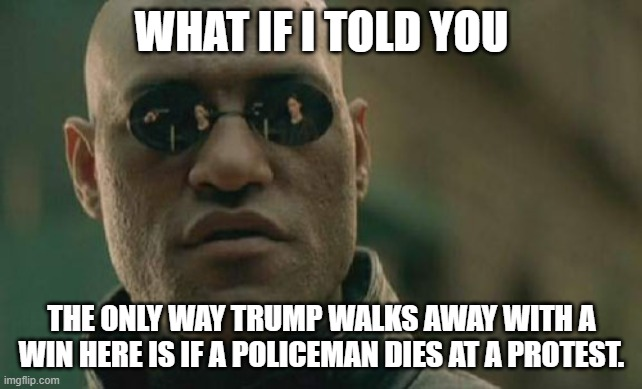Matrix Morpheus |  WHAT IF I TOLD YOU; THE ONLY WAY TRUMP WALKS AWAY WITH A WIN HERE IS IF A POLICEMAN DIES AT A PROTEST. | image tagged in memes,matrix morpheus | made w/ Imgflip meme maker