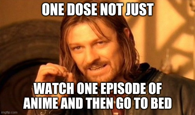 One Does Not Simply |  ONE DOSE NOT JUST; WATCH ONE EPISODE OF ANIME AND THEN GO TO BED | image tagged in memes,one does not simply | made w/ Imgflip meme maker