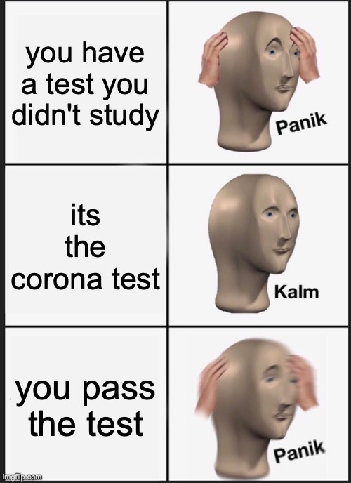 yay i passed a tet oh wait its the corona test |  you have a test you didn't study; its the corona test; you pass the test | image tagged in memes,panik kalm panik | made w/ Imgflip meme maker