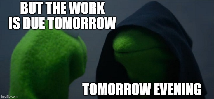 Evil Kermit |  BUT THE WORK IS DUE TOMORROW; TOMORROW EVENING | image tagged in memes,evil kermit | made w/ Imgflip meme maker