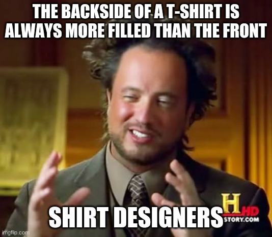 Ancient Aliens |  THE BACKSIDE OF A T-SHIRT IS ALWAYS MORE FILLED THAN THE FRONT; SHIRT DESIGNERS | image tagged in memes,ancient aliens,funny | made w/ Imgflip meme maker