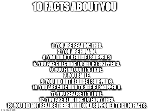 10 facts about you (maybe) |  10 FACTS ABOUT YOU; 1. YOU ARE READING THIS. 2. YOU ARE HUMAN. 4. YOU DIDN'T REALISE I SKIPPED 3 5. YOU ARE CHECKING TO SEE IF I SKIPPED 3. 6. YOU FIND OUT IT'S TRUE.  7. YOU SMILE. 9. YOU DID NOT REALISE I SKIPPED 8. 10. YOU ARE CHECKING TO SEE IF I SKIPPED 8. 11. YOU REALISE IT'S TRUE. 12. YOU ARE STARTING TO ENJOY THIS. 13. YOU DID NOT REALISE THERE WERE ONLY SUPPOSED TO BE 10 FACTS. | image tagged in blank white template,lol,lolz,think about it | made w/ Imgflip meme maker