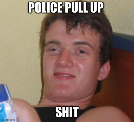 10 Guy |  POLICE PULL UP; SHIT | image tagged in memes,10 guy | made w/ Imgflip meme maker