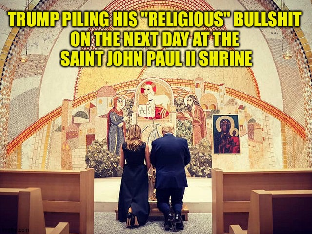 "The AntiChrist is at it again | TRUMP PILING HIS ""RELIGIOUS"" BULLSHIT  ON THE NEXT DAY AT THE  SAINT JOHN PAUL II SHRINE 