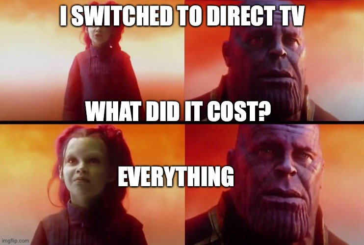 thanos what did it cost |  I SWITCHED TO DIRECT TV; WHAT DID IT COST? EVERYTHING | image tagged in thanos what did it cost | made w/ Imgflip meme maker